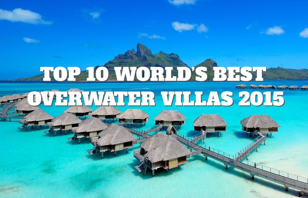 Top 10 World S Best Overwater Villas 2017