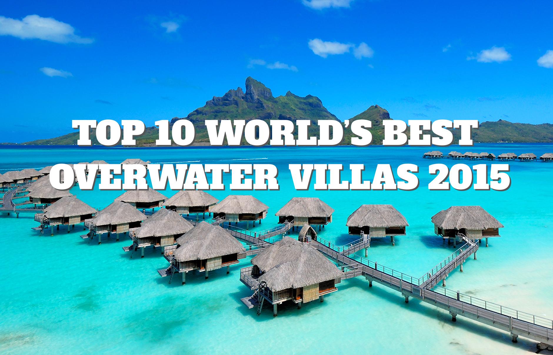 Top 10 Worlds Best Overwater Villas 2015