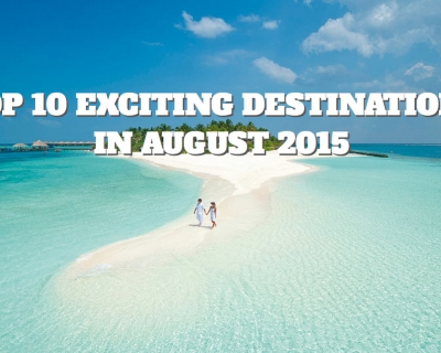 Top 10 Exciting Destinations in August 2015